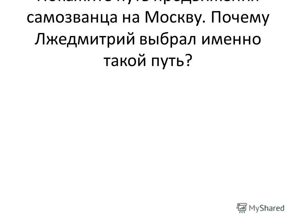 Покажите путь продвижения самозванца на Москву. Почему Лжедмитрий выбрал именно такой путь?