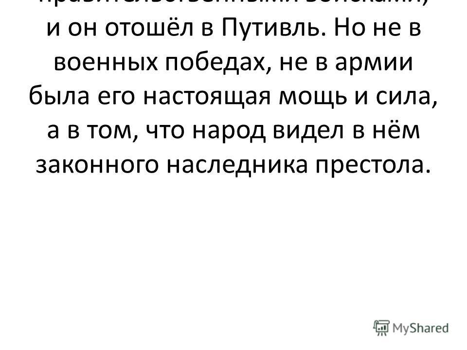 Учитель: в январе 1605г. войска самозванца были разбиты правительственными войсками, и он отошёл в Путивль. Но не в военных победах, не в армии была его настоящая мощь и сила, а в том, что народ видел в нём законного наследника престола.