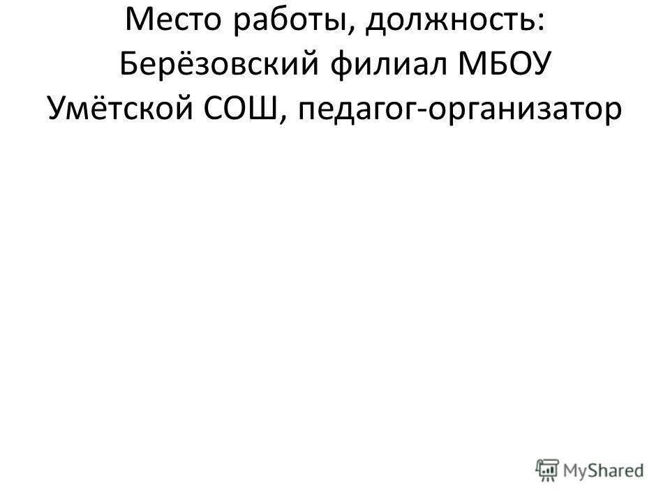 Место работы, должность: Берёзовский филиал МБОУ Умётской СОШ, педагог-организатор