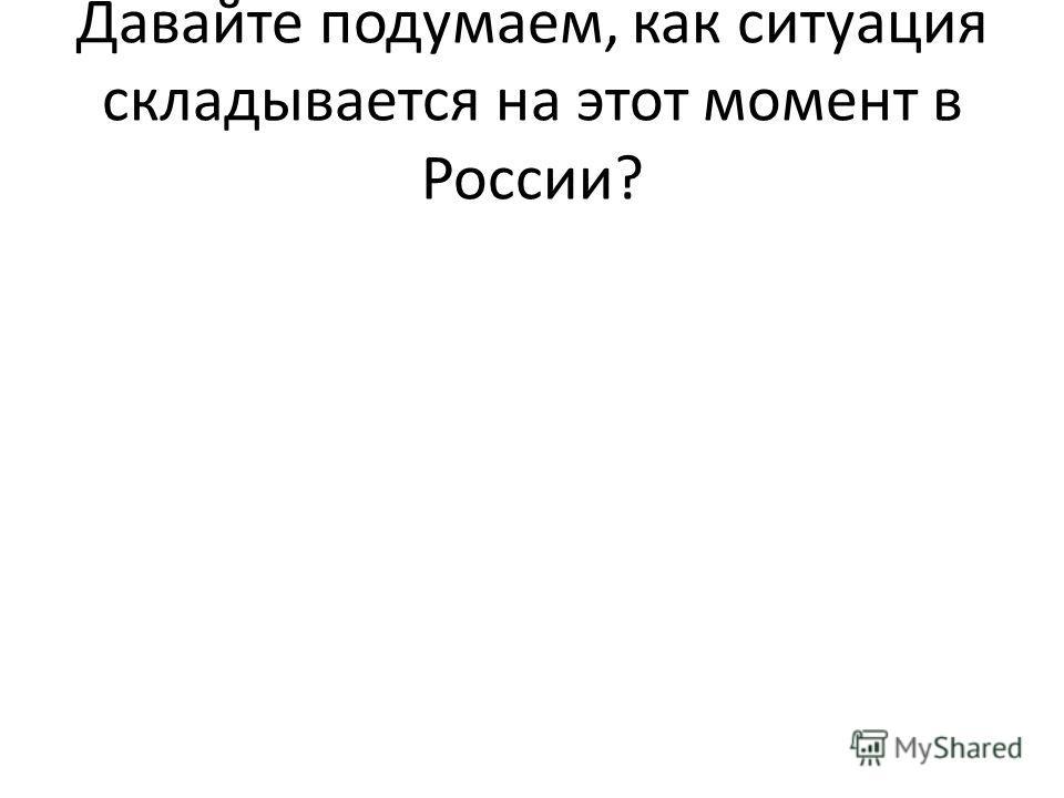 Давайте подумаем, как ситуация складывается на этот момент в России?