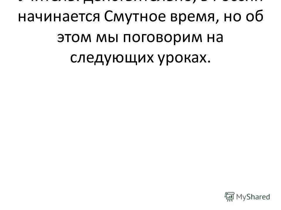 Учитель: действительно, в России начинается Смутное время, но об этом мы поговорим на следующих уроках.