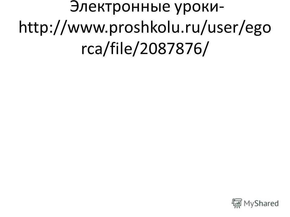 Электронные уроки- http://www.proshkolu.ru/user/egorca /file/2087876/