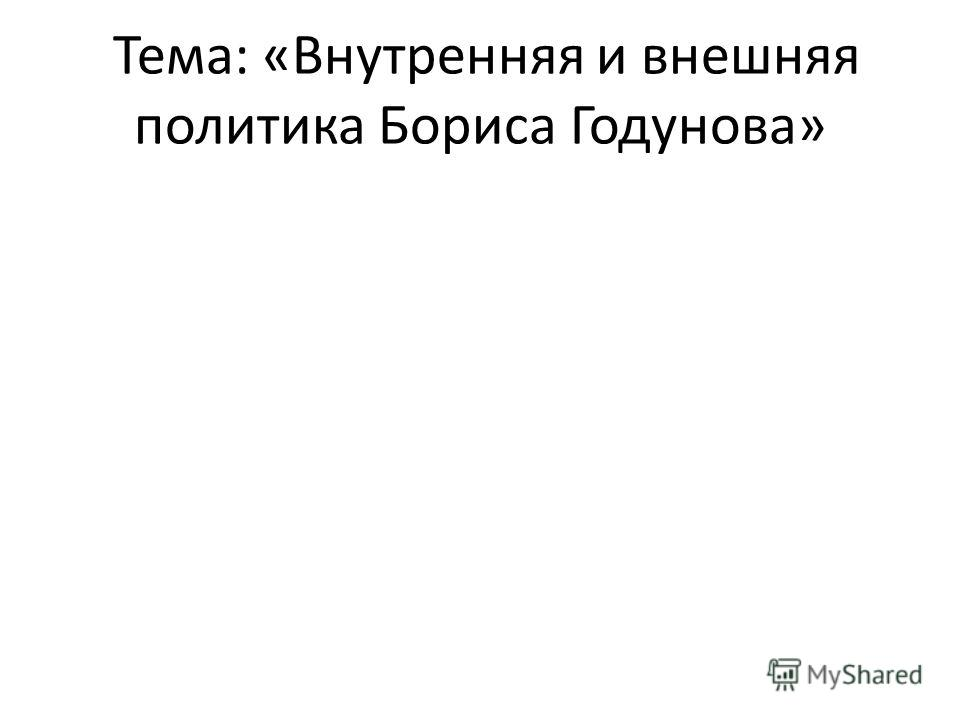 Тема: «Внутренняя и внешняя политика Бориса Годунова»