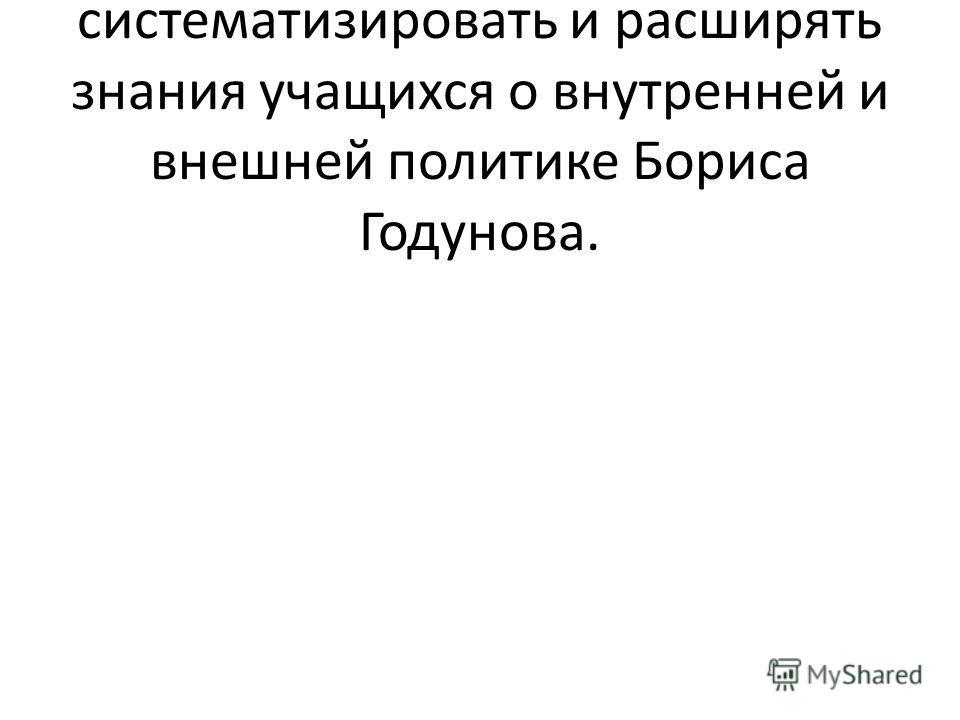 Учить обобщать, систематизировать и расширять знания учащихся о внутренней и внешней политике Бориса Годунова.