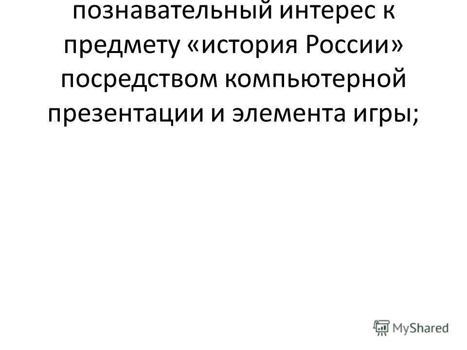 - развивать у учащихся познавательный интерес к предмету «история России» посредством компьютерной презентации и элемента игры;