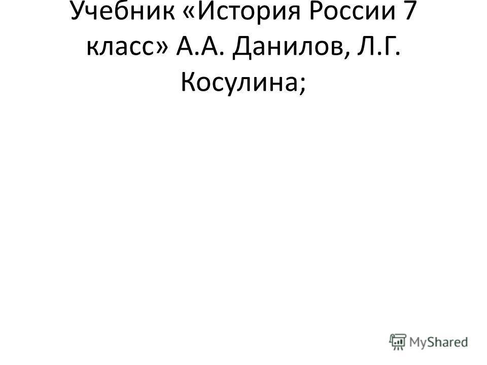 Учебник «История России 7 класс» А.А. Данилов, Л.Г. Косулина;