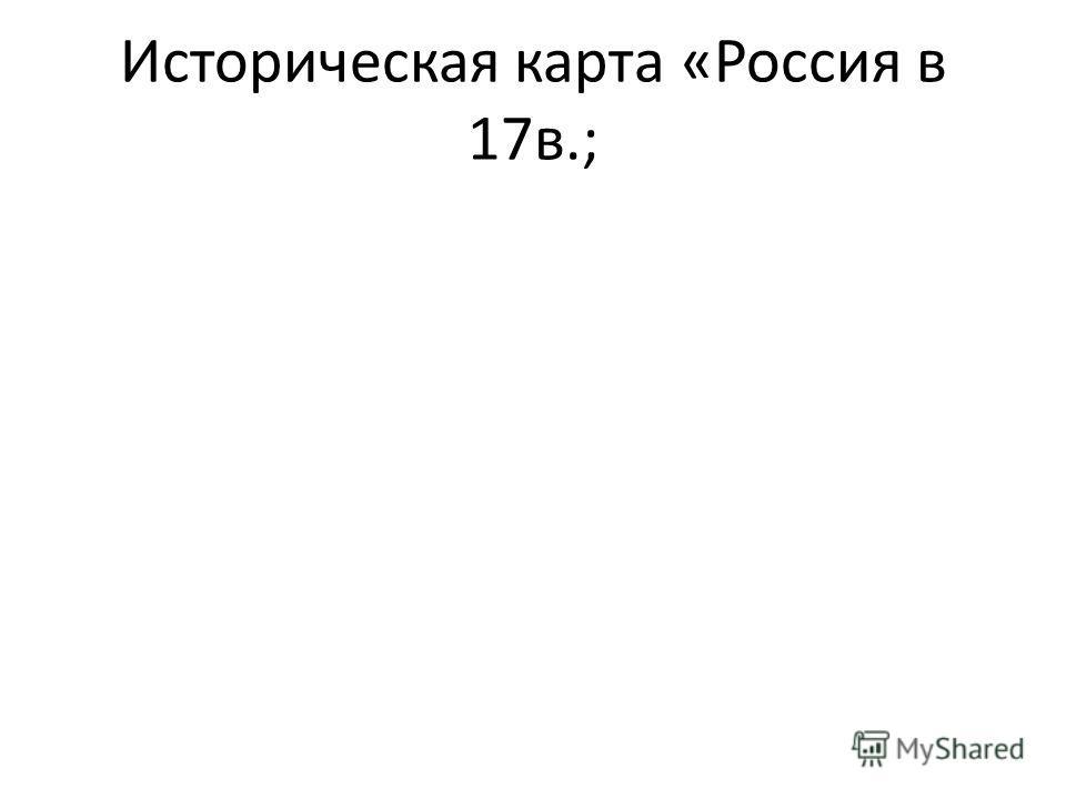 Историческая карта «Россия в 17в.;
