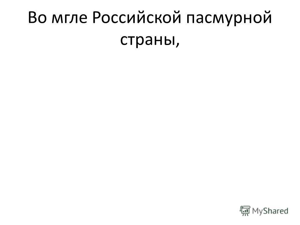 Во мгле Российской пасмурной страны,