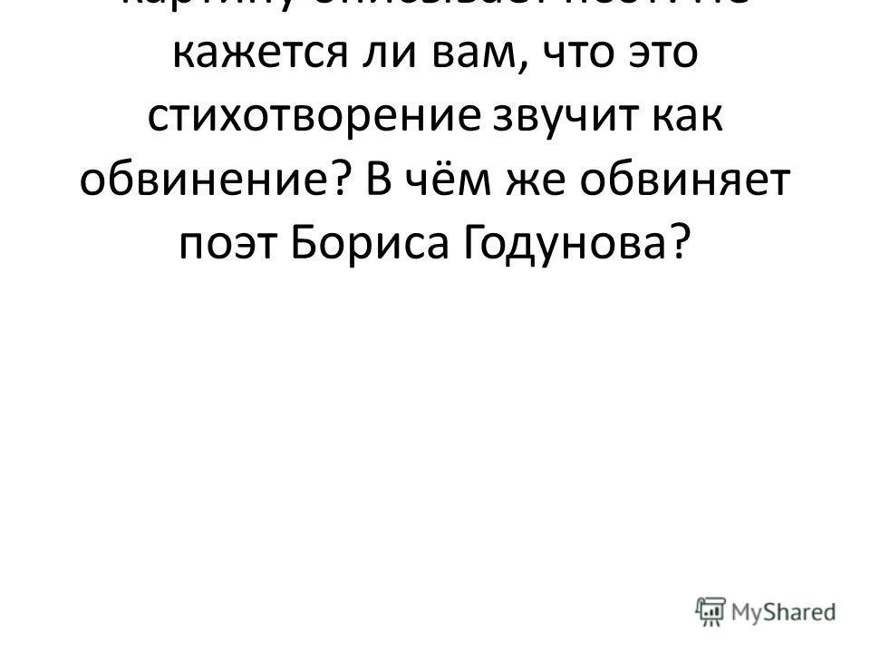 Посмотрите, какую страшную картину описывает поэт! Не кажется ли вам, что это стихотворение звучит как обвинение? В чём же обвиняет поэт Бориса Годунова?
