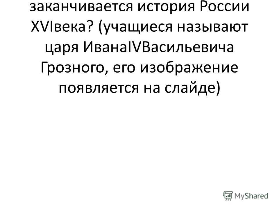 Давайте вспомним: правлением какого русского царя заканчивается история России XVIвека? (учащиеся называют царя ИванаIVВасильевича Грозного, его изображение появляется на слайде)