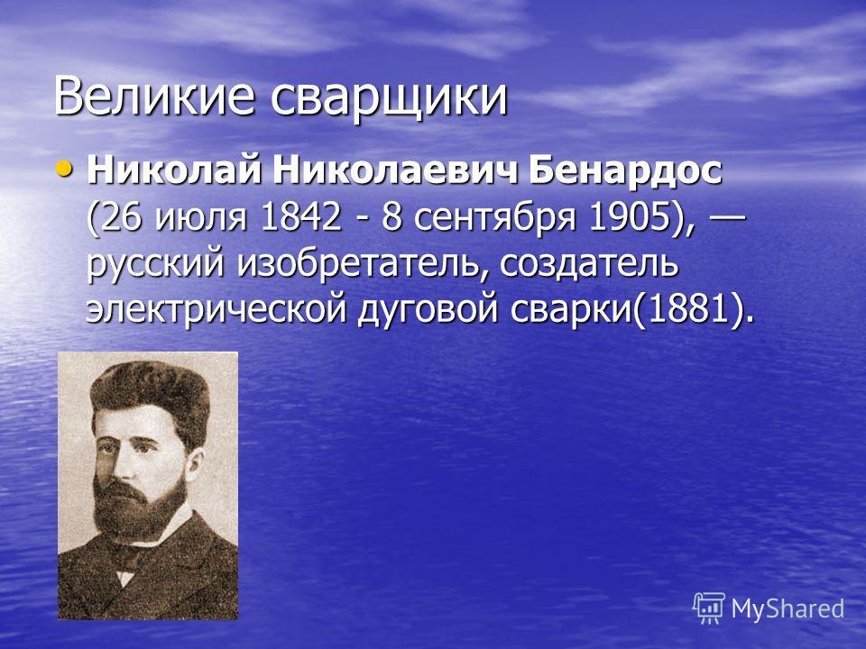 Великие сварщики Николай Николаевич Бенардос (26 июля 1842 - 8 сентября 1905), русский изобретатель, создатель электрической дуговой сварки(1881). Николай Николаевич Бенардос (26 июля 1842 - 8 сентября 1905), русский изобретатель, создатель электриче