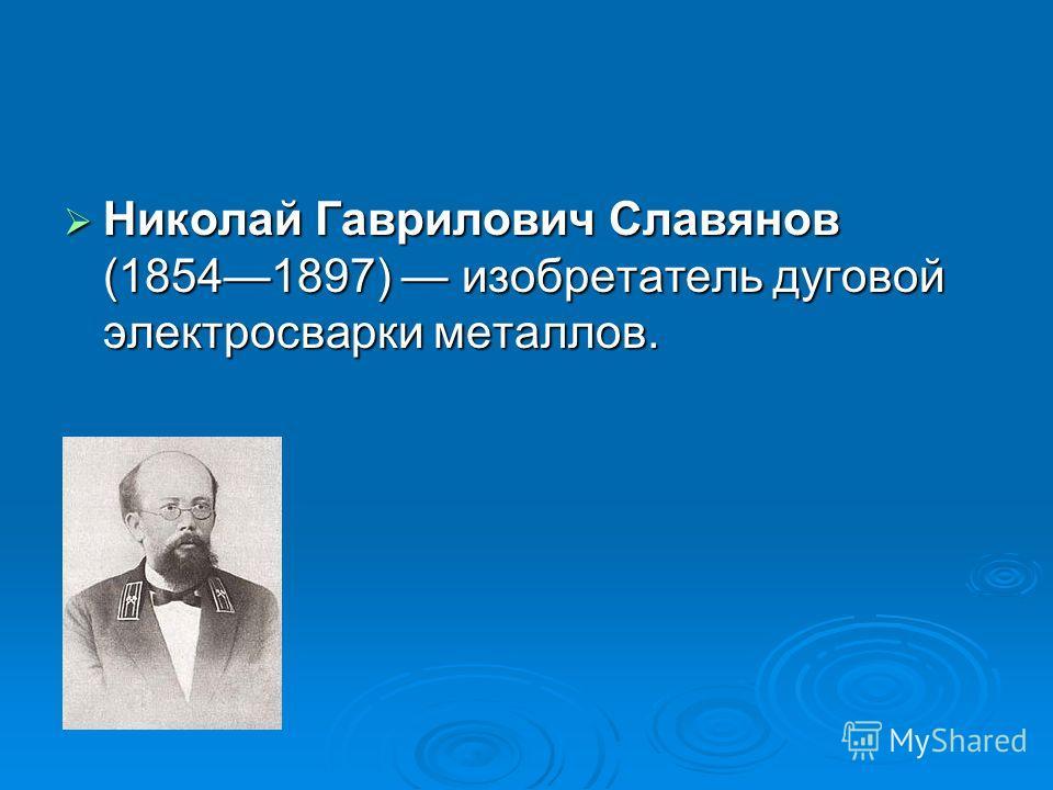 Николай Гаврилович Славянов (18541897) изобретатель дуговой электросварки металлов. Николай Гаврилович Славянов (18541897) изобретатель дуговой электросварки металлов.