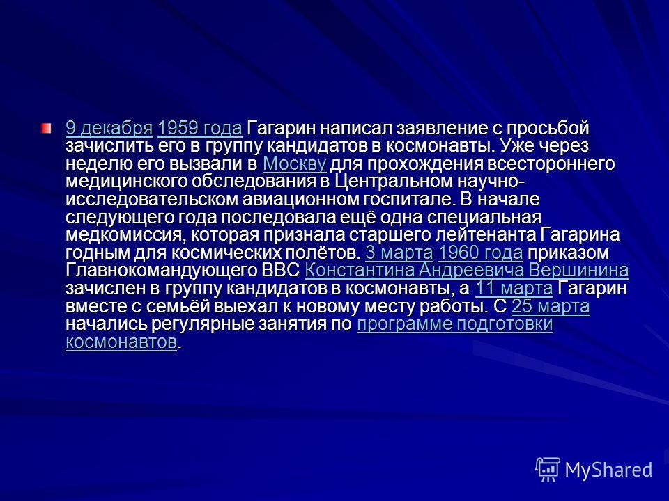 9 декабря9 декабря 1959 года Гагарин написал заявление с просьбой зачислить его в группу кандидатов в космонавты. Уже через неделю его вызвали в Москву для прохождения всестороннего медицинского обследования в Центральном научно- исследовательском ав