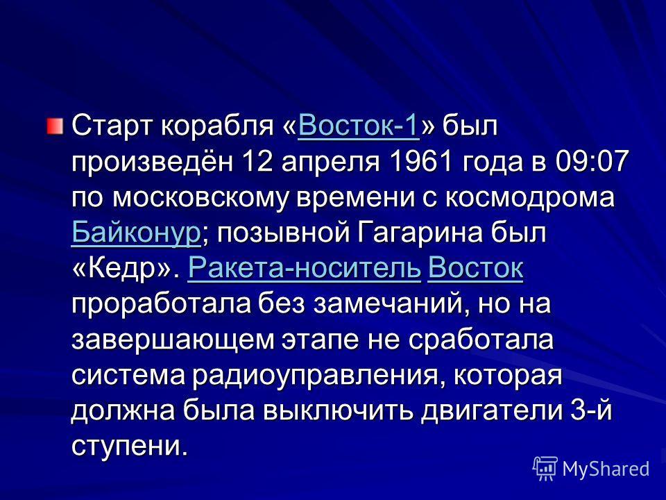 Старт корабля «Восток-1» был произведён 12 апреля 1961 года в 09:07 по московскому времени с космодрома Байконур; позывной Гагарина был «Кедр». Ракета-носитель Восток проработала без замечаний, но на завершающем этапе не сработала система радиоуправл