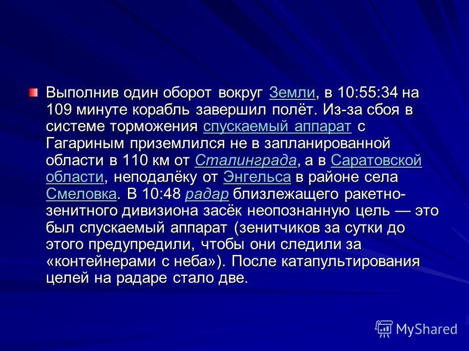 Выполнив один оборот вокруг Земли, в 10:55:34 на 109 минуте корабль завершил полёт. Из-за сбоя в системе торможения спускаемый аппарат с Гагариным приземлился не в запланированной области в 110 км от Сталинграда, а в Саратовской области, неподалёку о