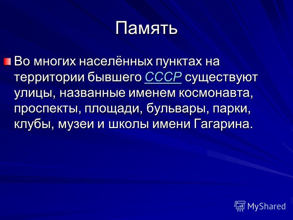 Память Во многих населённых пунктах на территории бывшего СССР существуют улицы, названные именем космонавта, проспекты, площади, бульвары, парки, клубы, музеи и школы имени Гагарина. СССР