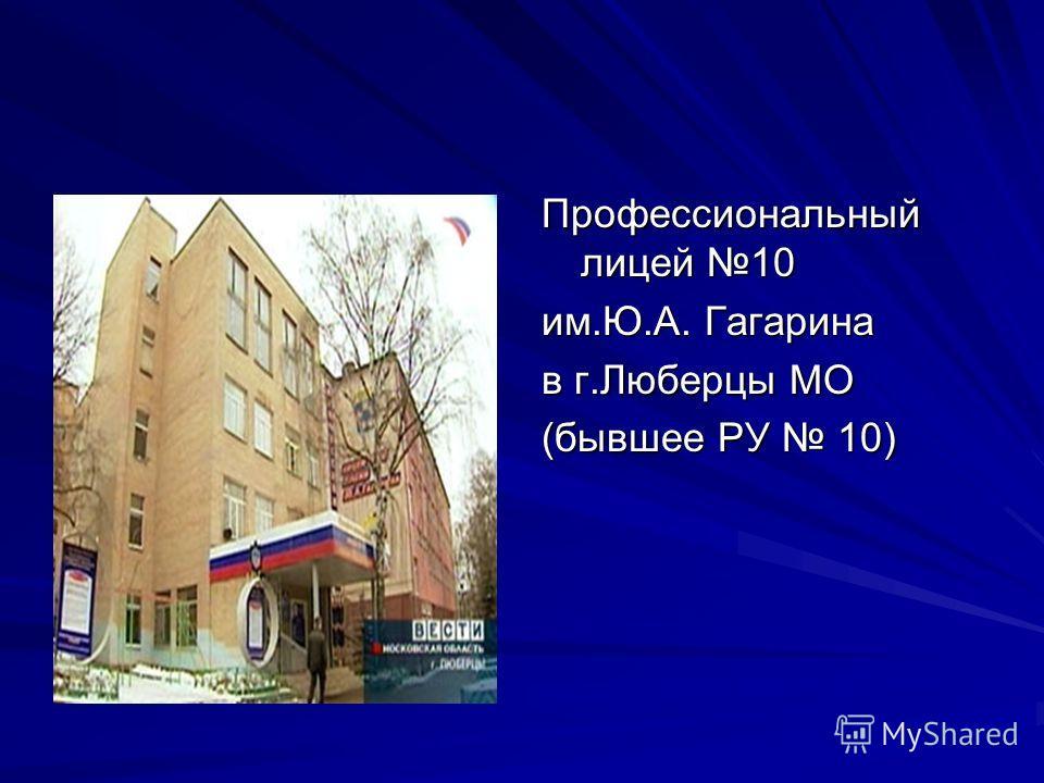 Профессиональный лицей 10 им.Ю.А. Гагарина в г.Люберцы МО (бывшее РУ 10)