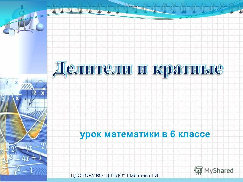 урок математики в 6 классе ЦДО ГОБУ ВО ЦЛПДО Шабанова Т.И.