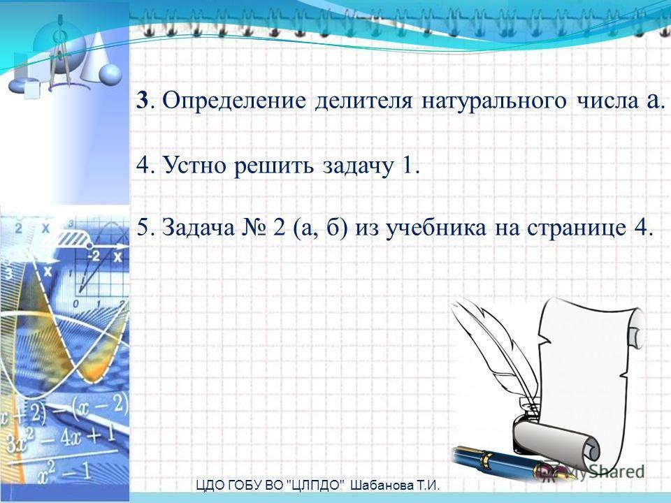3. Определение делителя натурального числа a. 4. Устно решить задачу 1. 5. Задача 2 (а, б) из учебника на странице 4. ЦДО ГОБУ ВО ЦЛПДО Шабанова Т.И.
