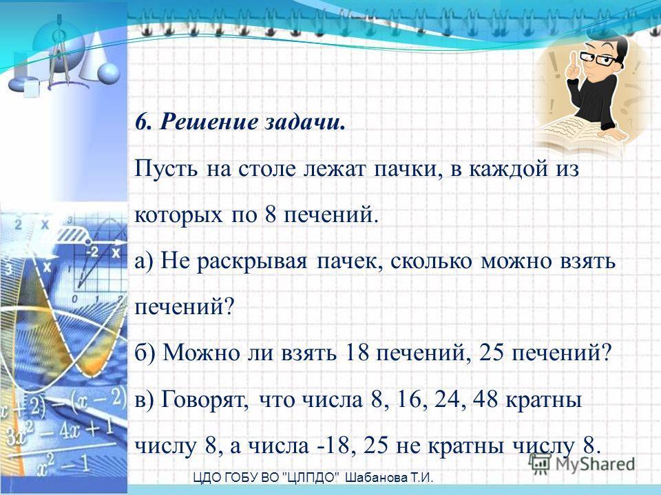 6. Решение задачи. Пусть на столе лежат пачки, в каждой из которых по 8 печений. а) Не раскрывая пачек, сколько можно взять печений? б) Можно ли взять 18 печений, 25 печений? в) Говорят, что числа 8, 16, 24, 48 кратны числу 8, а числа -18, 25 не крат