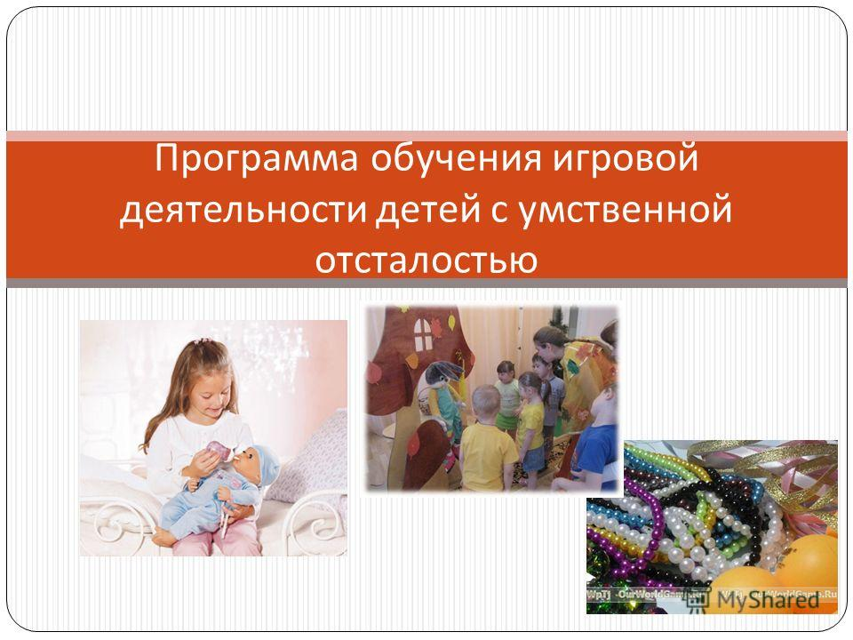 Программа обучения игровой деятельности детей с умственной отсталостью