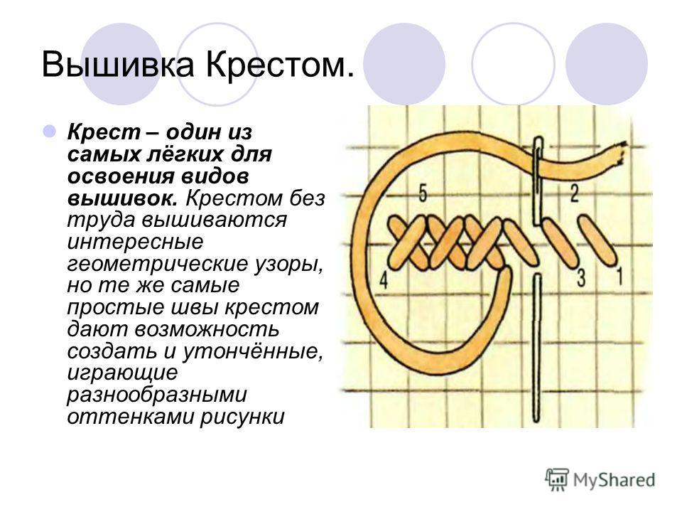 Вышивка Крестом. Крест – один из самых лёгких для освоения видов вышивок. Крестом без труда вышиваются интересные геометрические узоры, но те же самые простые швы крестом дают возможность создать и утончённые, играющие разнообразными оттенками рисунк