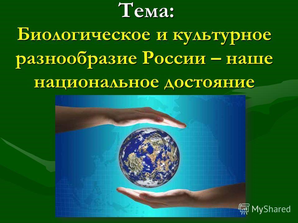 Тема: Биологическое и культурное разнообразие России – наше национальное достояние