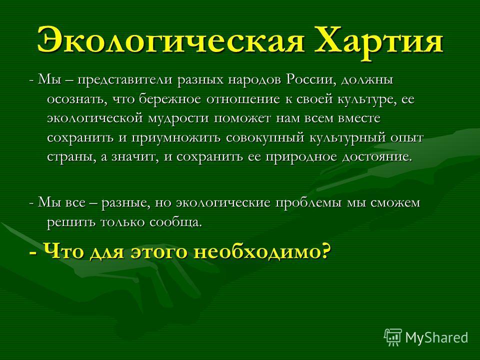 Экологическая Хартия - Мы – представители разных народов России, должны осознать, что бережное отношение к своей культуре, ее экологической мудрости поможет нам всем вместе сохранить и приумножить совокупный культурный опыт страны, а значит, и сохран
