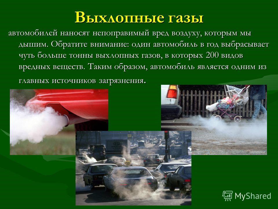 Выхлопные газы автомобилей наносят непоправимый вред воздуху, которым мы дышим. Обратите внимание: один автомобиль в год выбрасывает чуть больше тонны выхлопных газов, в которых 200 видов вредных веществ. Таким образом, автомобиль является одним из г