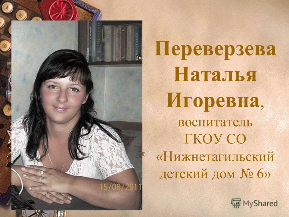 Переверзева Наталья Игоревна, воспитатель ГКОУ СО «Нижнетагильский детский дом 6»