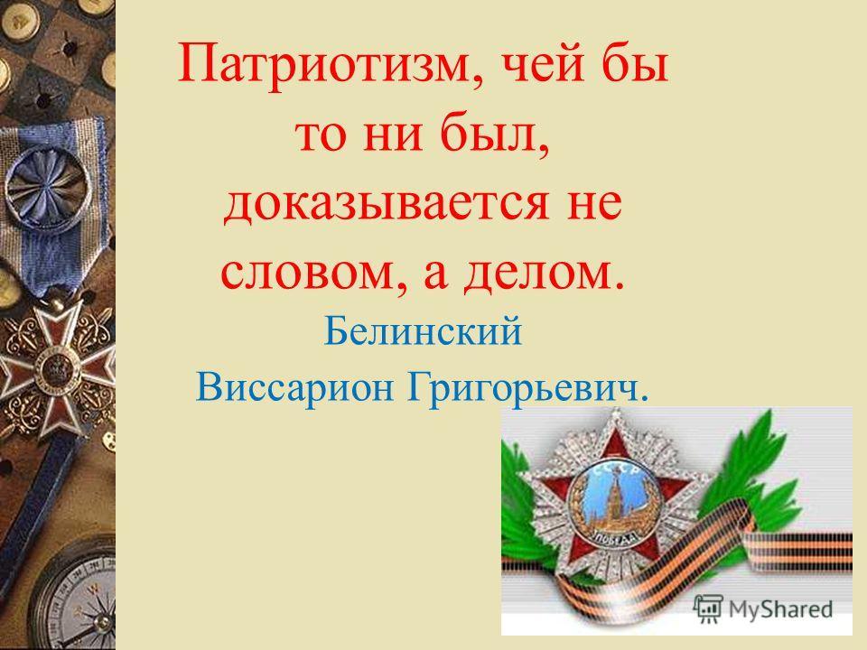 Патриотизм, чей бы то ни был, доказывается не словом, а делом. Белинский Виссарион Григорьевич.