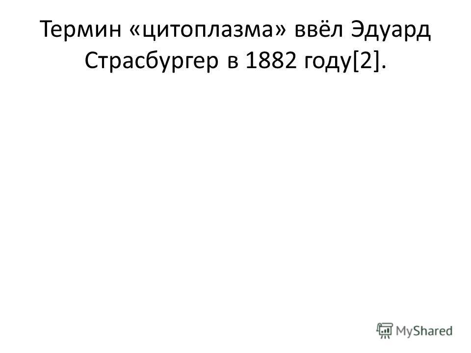 Термин «цитоплазма» ввёл Эдуард Страсбургер в 1882 году[2].