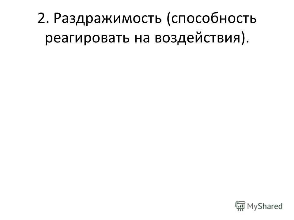 2. Раздражимость (способность реагировать на воздействия).