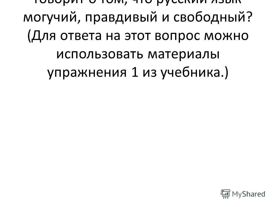 - Как вы думаете, почему автор говорит о том, что русский язык могучий, правдивый и свободный? (Для ответа на этот вопрос можно использовать материалы упражнения 1 из учебника.)