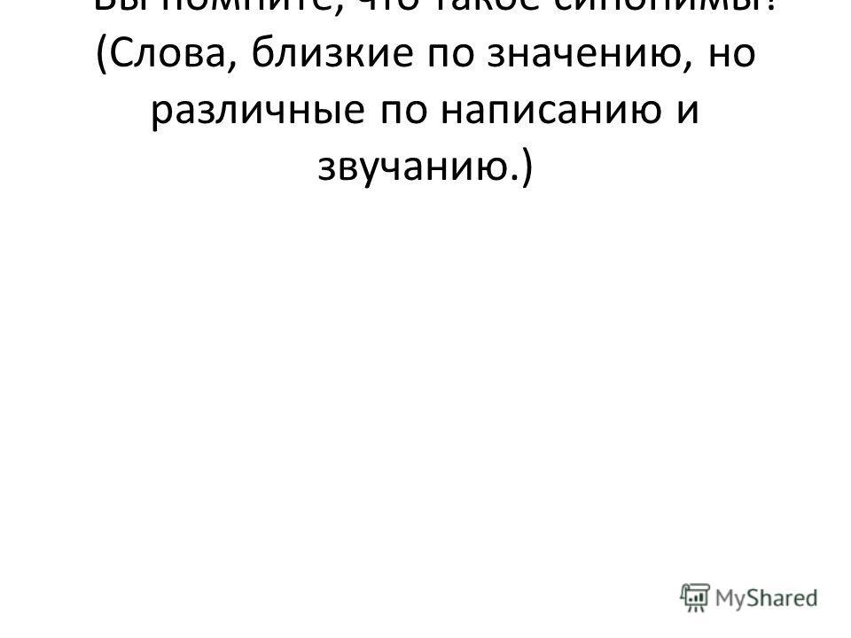 - Вы помните, что такое синонимы? (Слова, близкие по значению, но различные по написанию и звучанию.)