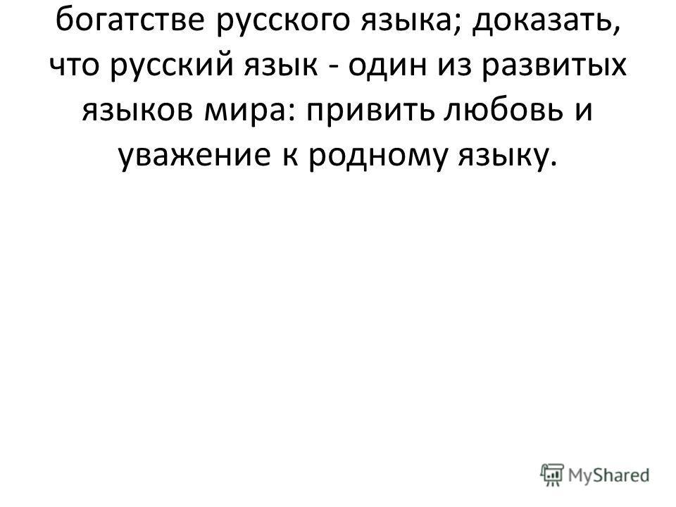 Цели: рассказать учащимся о богатстве русского языка; доказать, что русский язык - один из развитых языков мира: привить любовь и уважение к родному языку.