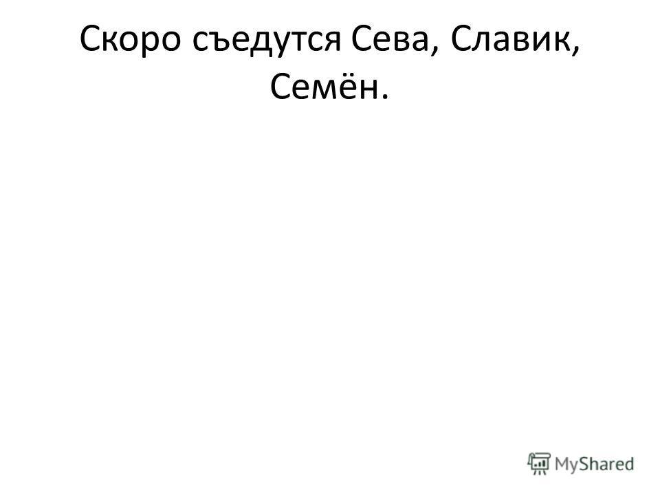 Скоро съедутся Сева, Славик, Семён.
