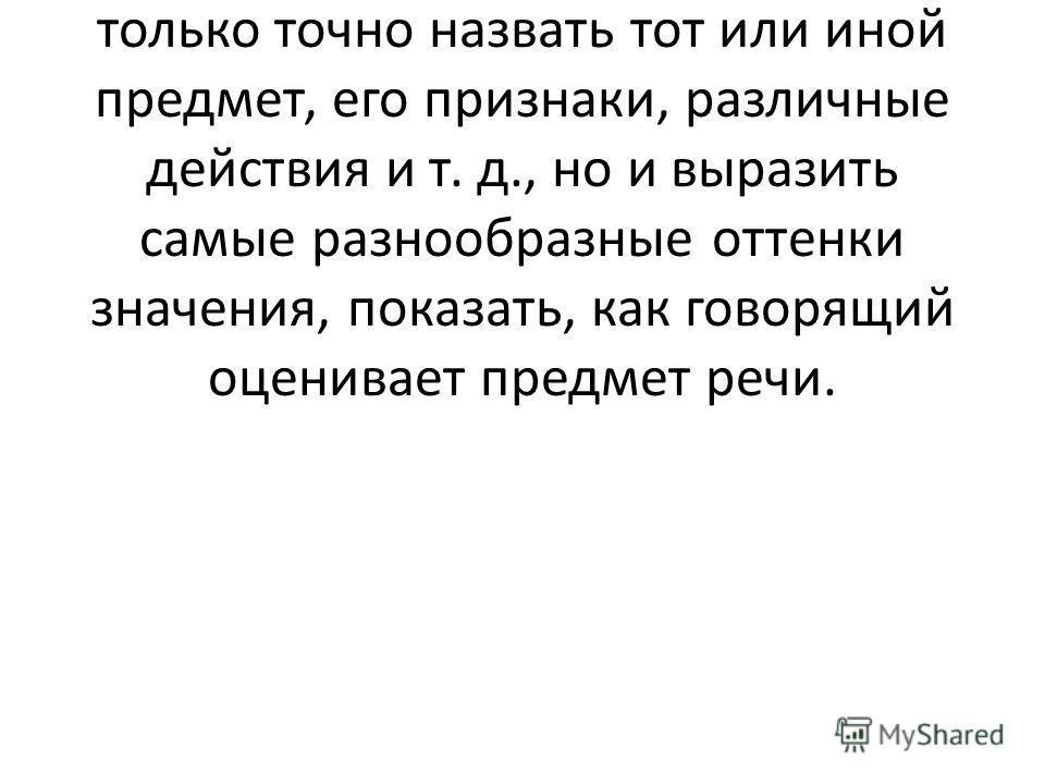 Русский язык имеет огромный лексический запас. Богатство русского словаря позволяет не только точно назвать тот или иной предмет, его признаки, различные действия и т. д., но и выразить самые разнообразные оттенки значения, показать, как говорящий оц