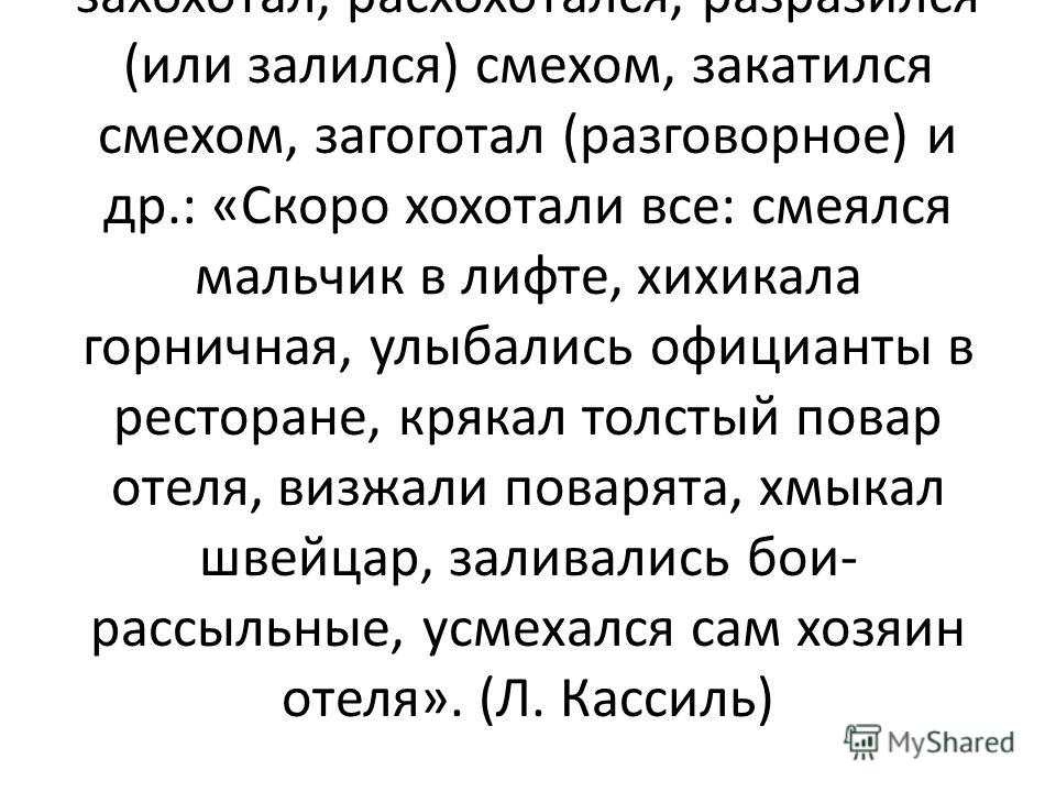 А сколько слов есть в русском языке для обозначения действия.засмеяться! Если человек рассмеётся негромко или исподтишка, то говорят хихикнул, если внезапно фыркнул, прыснул (разговорное), если громко захохотал, расхохотался, разразился (или залился)