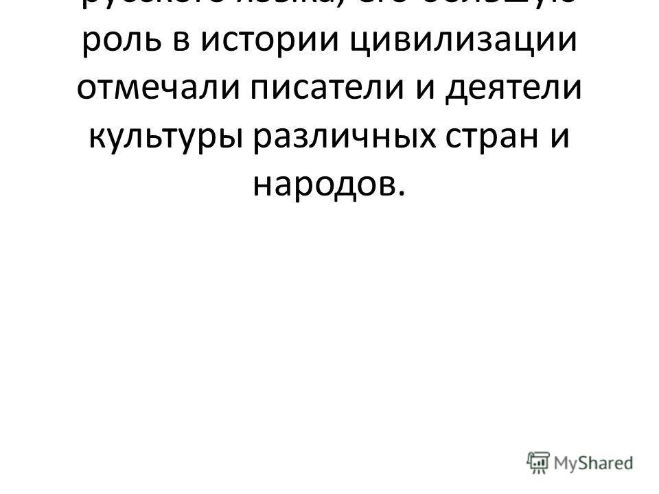 Богатство и выразительность русского языка, его большую роль в истории цивилизации отмечали писатели и деятели культуры различных стран и народов.