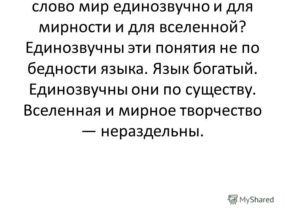 Всемирно известный деятель культуры XX в., художник и философ Н. К. Рерих говорил: «Не удивительно ли, по-русски слово мир единозвучно и для мирности и для вселенной? Единозвучны эти понятия не по бедности языка. Язык богатый. Единозвучны они по суще