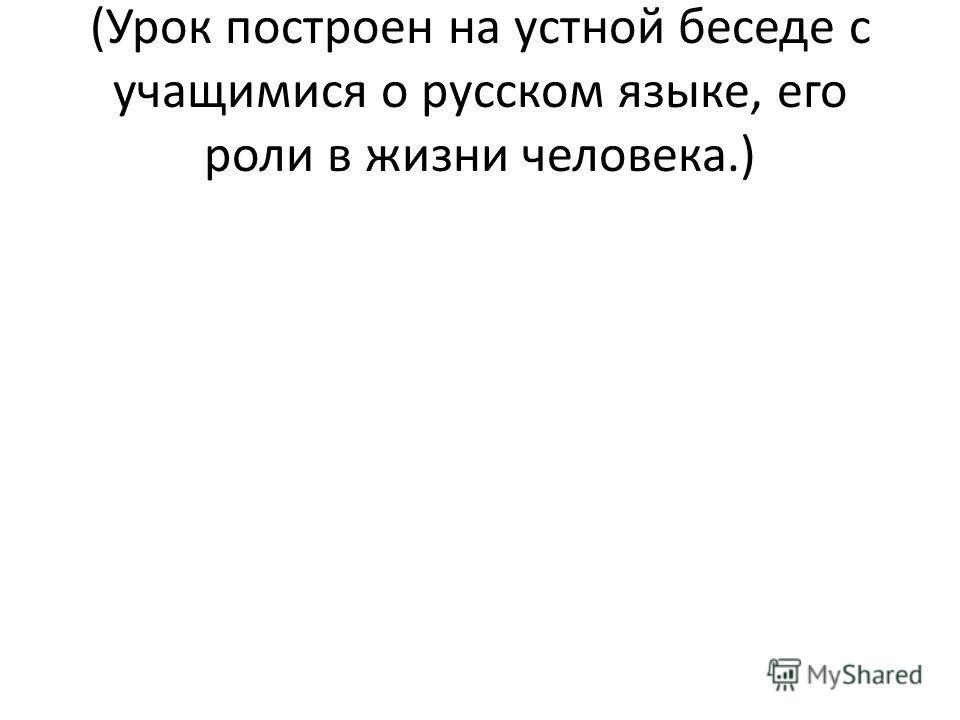 (Урок построен на устной беседе с учащимися о русском языке, его роли в жизни человека.)