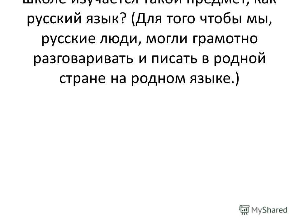 - Ребята, как вы думаете, для чего в школе изучается такой предмет, как русский язык? (Для того чтобы мы, русские люди, могли грамотно разговаривать и писать в родной стране на родном языке.)