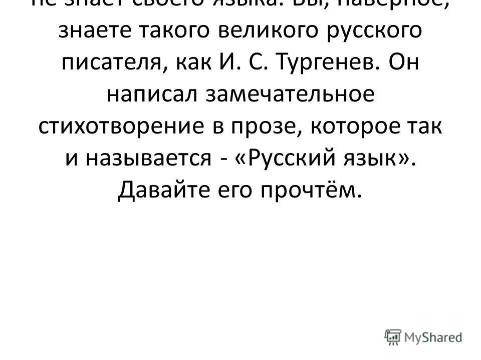 - Совершенно верно. Ни один человек не может считаться по- настоящему образованным, если он не знает своего языка. Вы, наверное, знаете такого великого русского писателя, как И. С. Тургенев. Он написал замечательное стихотворение в прозе, которое так