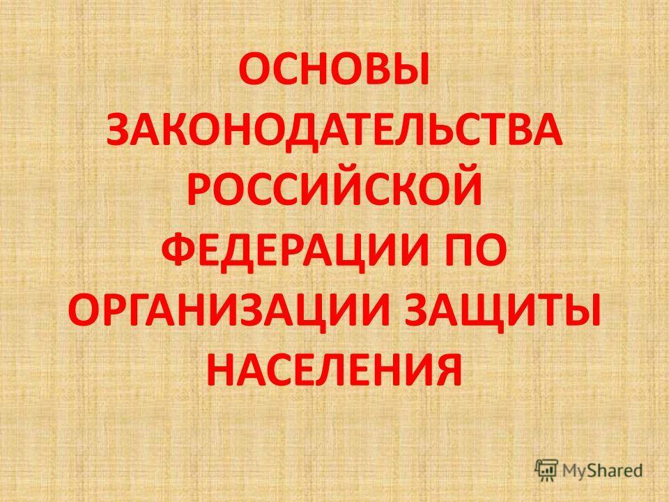 ОСНОВЫ ЗАКОНОДАТЕЛЬСТВА РОССИЙСКОЙ ФЕДЕРАЦИИ ПО ОРГАНИЗАЦИИ ЗАЩИТЫ НАСЕЛЕНИЯ