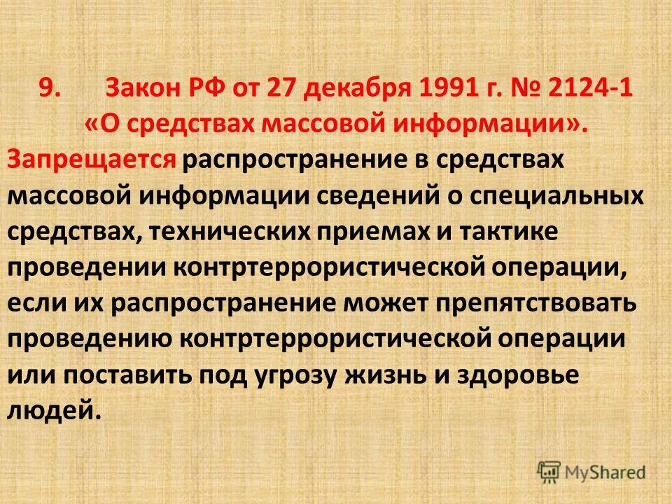 9.Закон РФ от 27 декабря 1991 г. 2124-1 «О средствах массовой информации». Запрещается распространение в средствах массовой информации сведений о специальных средствах, технических приемах и тактике проведении контртеррористической операции, если их
