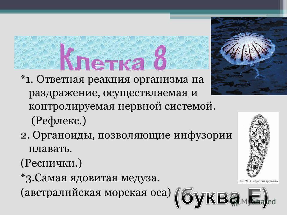 *1. Ответная реакция организма на раздражение, осуществляемая и контролируемая нервной системой. (Рефлекс.) 2. Органоиды, позволяющие инфузории плавать. (Реснички.) *3.Самая ядовитая медуза. (австралийская морская оса)