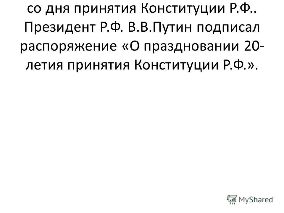 В декабре 2013 г.исполняется 20 лет со дня принятия Конституции Р.Ф.. Президент Р.Ф. В.В.Путин подписал распоряжение «О праздновании 20- летия принятия Конституции Р.Ф.».