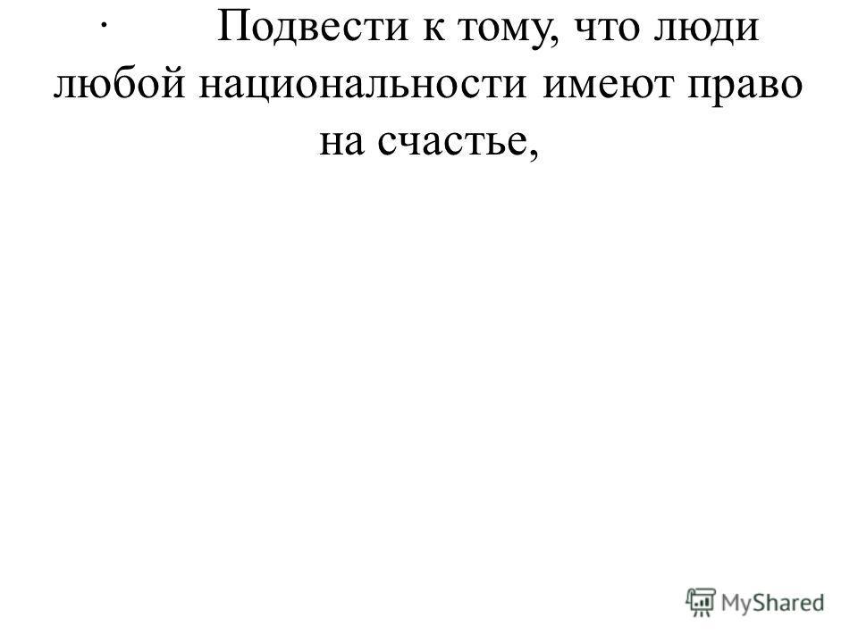 · Подвести к тому, что люди любой национальности имеют право на счастье,