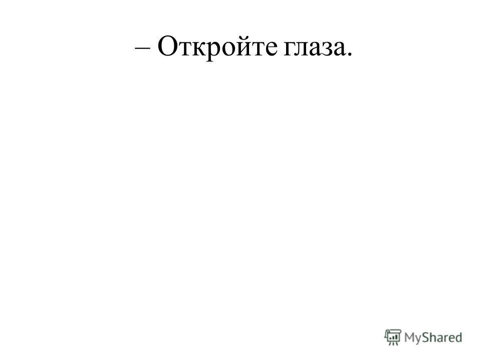 – Откройте глаза.